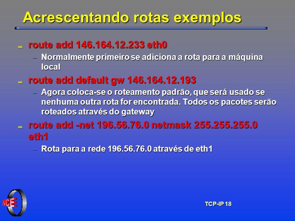 TCP-IP 18 Acrescentando rotas exemplos ; route add 146.164.12.233 eth0 Normalmente primeiro se adiciona a rota para a máquina local Normalmente primei