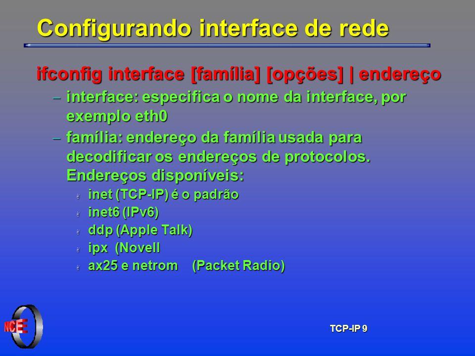 TCP-IP 9 Configurando interface de rede ifconfig interface [família] [opções] | endereço interface: especifica o nome da interface, por exemplo eth0 i