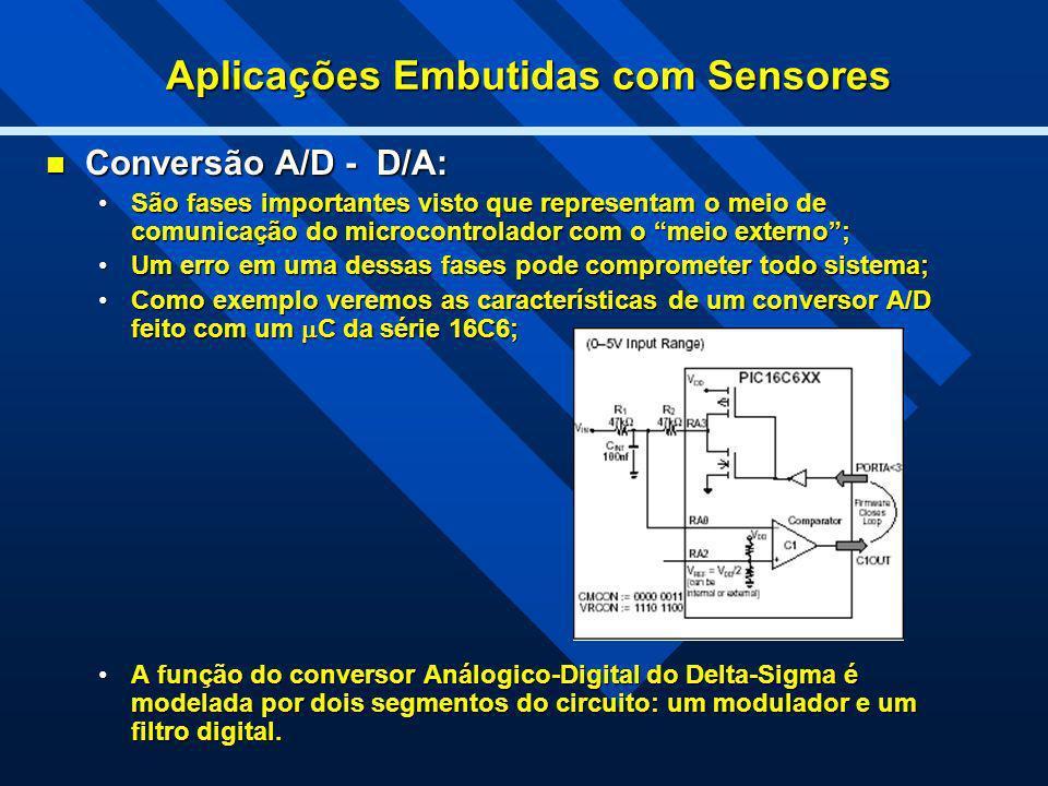 Aplicações Embutidas com Sensores Conversão A/D - D/A: Conversão A/D - D/A: São fases importantes visto que representam o meio de comunicação do micro
