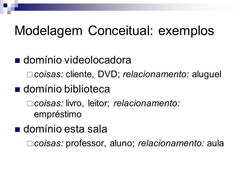 Modelagem Conceitual: exemplos domínio videolocadora coisas: cliente, DVD; relacionamento: aluguel domínio biblioteca coisas: livro, leitor; relaciona