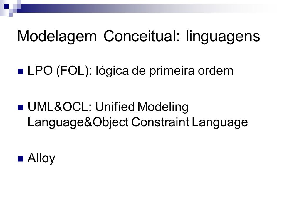Modelagem Conceitual: linguagens LPO (FOL): lógica de primeira ordem UML&OCL: Unified Modeling Language&Object Constraint Language Alloy