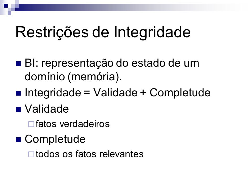 Restrições de Integridade BI: representação do estado de um domínio (memória). Integridade = Validade + Completude Validade fatos verdadeiros Completu