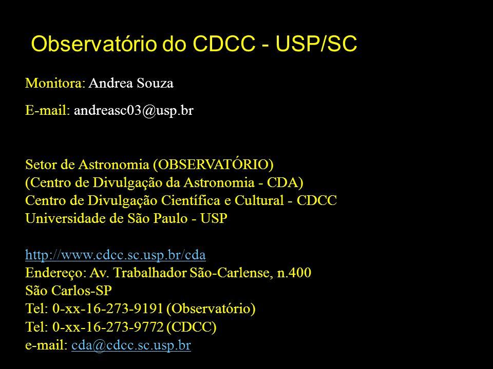 Monitora: Andrea Souza E-mail: andreasc03@usp.br Setor de Astronomia (OBSERVATÓRIO) (Centro de Divulgação da Astronomia - CDA) Centro de Divulgação Científica e Cultural - CDCC Universidade de São Paulo - USP http://www.cdcc.sc.usp.br/cda Endereço: Av.