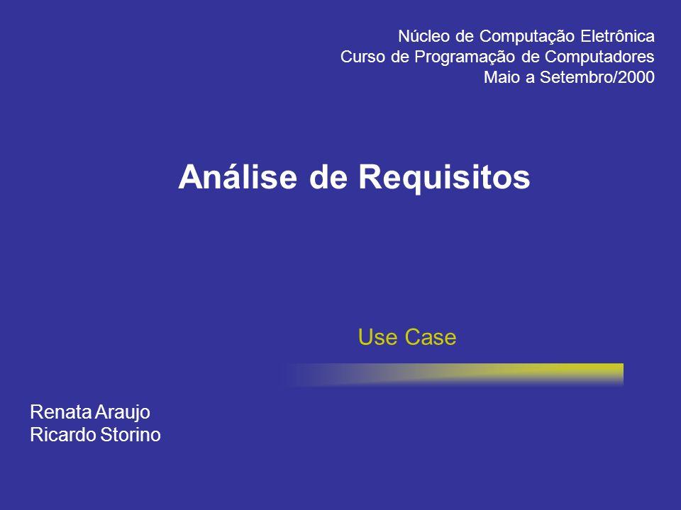 Análise de Requisitos Use Case Renata Araujo Ricardo Storino Núcleo de Computação Eletrônica Curso de Programação de Computadores Maio a Setembro/2000