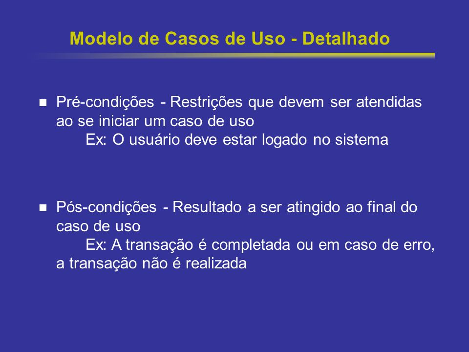 14 Modelo de Casos de Uso - Detalhado Pré-condições - Restrições que devem ser atendidas ao se iniciar um caso de uso Ex: O usuário deve estar logado