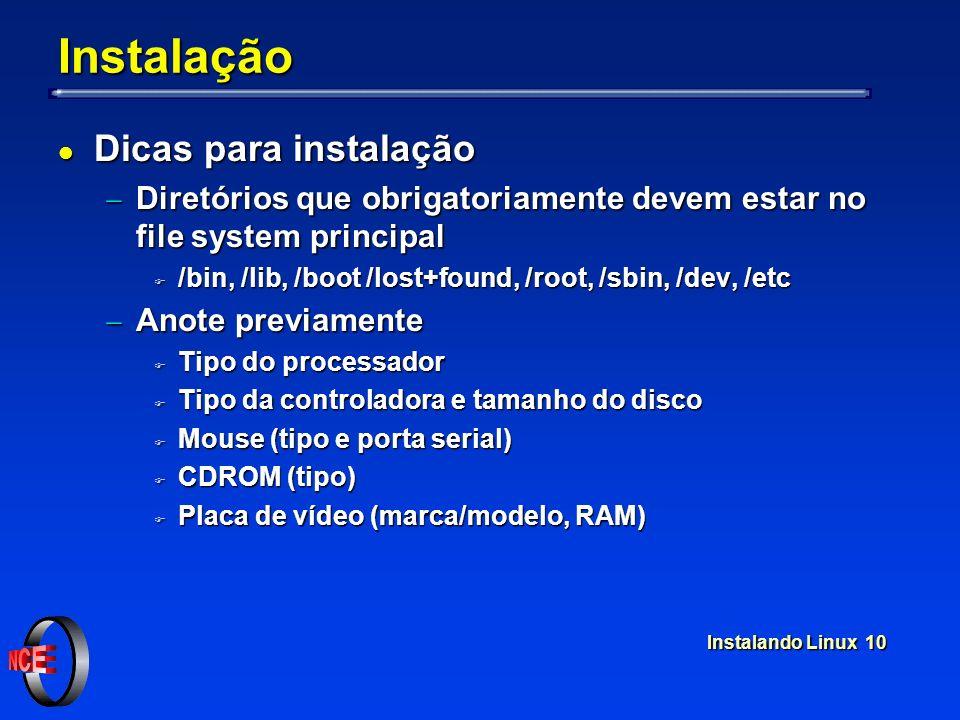 Instalando Linux 10 Instalação l Dicas para instalação Diretórios que obrigatoriamente devem estar no file system principal Diretórios que obrigatoriamente devem estar no file system principal F /bin, /lib, /boot /lost+found, /root, /sbin, /dev, /etc Anote previamente Anote previamente F Tipo do processador F Tipo da controladora e tamanho do disco F Mouse (tipo e porta serial) F CDROM (tipo) F Placa de vídeo (marca/modelo, RAM)