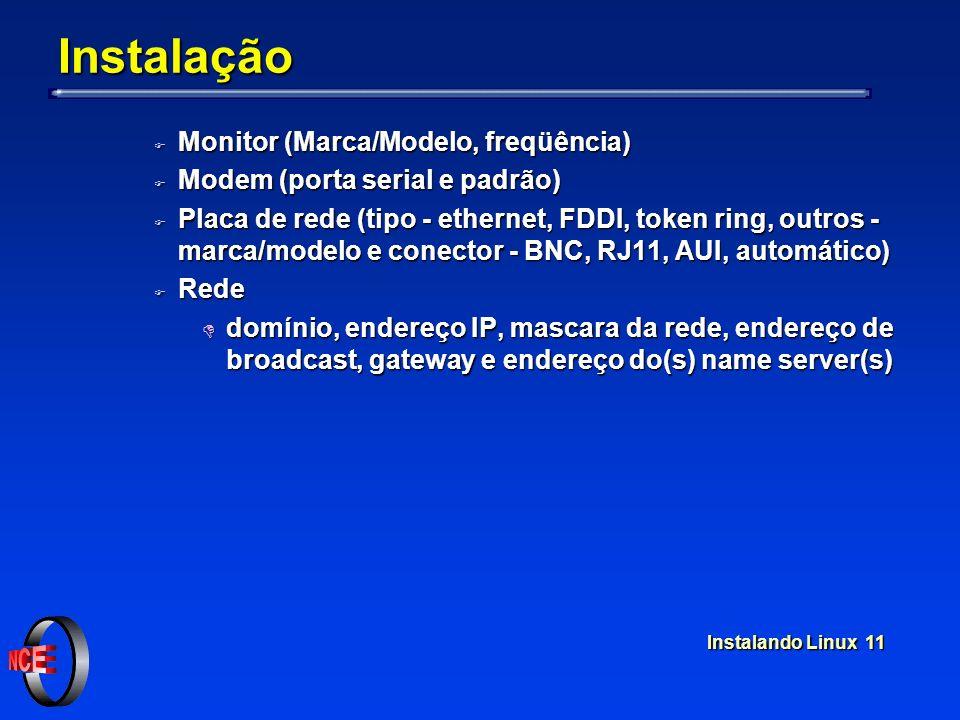 Instalando Linux 11 Instalação F Monitor (Marca/Modelo, freqüência) F Modem (porta serial e padrão) F Placa de rede (tipo - ethernet, FDDI, token ring, outros - marca/modelo e conector - BNC, RJ11, AUI, automático) F Rede D domínio, endereço IP, mascara da rede, endereço de broadcast, gateway e endereço do(s) name server(s)