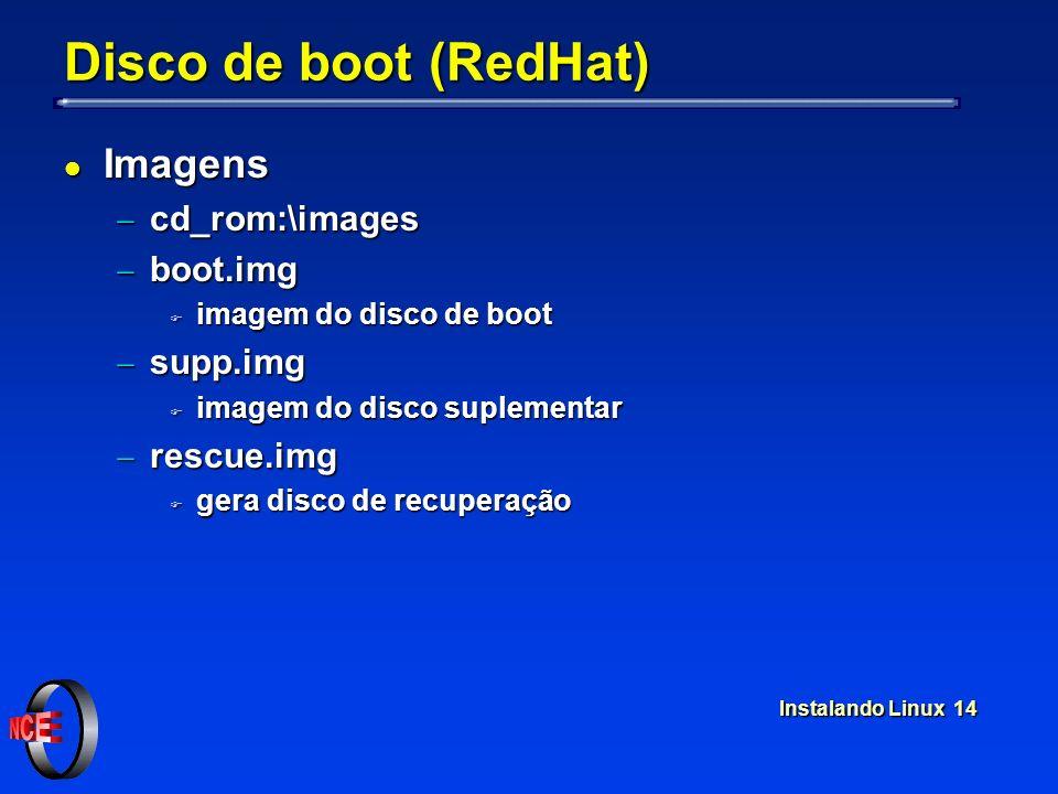 Instalando Linux 14 Disco de boot (RedHat) l Imagens cd_rom:\images cd_rom:\images boot.img boot.img F imagem do disco de boot supp.img supp.img F imagem do disco suplementar rescue.img rescue.img F gera disco de recuperação