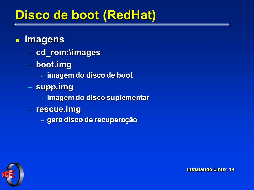 Instalando Linux 14 Disco de boot (RedHat) l Imagens cd_rom:\images cd_rom:\images boot.img boot.img F imagem do disco de boot supp.img supp.img F ima