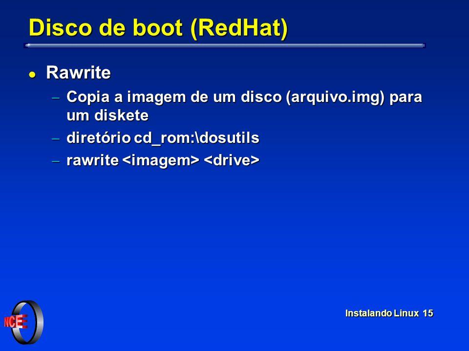 Instalando Linux 15 Disco de boot (RedHat) l Rawrite Copia a imagem de um disco (arquivo.img) para um diskete Copia a imagem de um disco (arquivo.img)