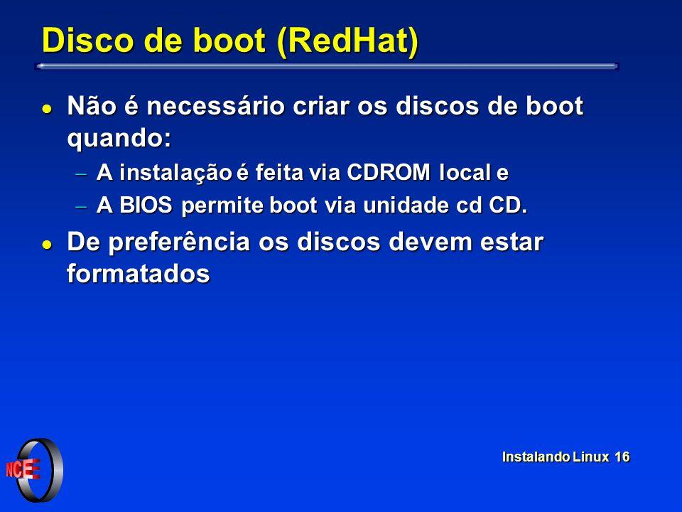 Instalando Linux 16 Disco de boot (RedHat) l Não é necessário criar os discos de boot quando: A instalação é feita via CDROM local e A instalação é fe