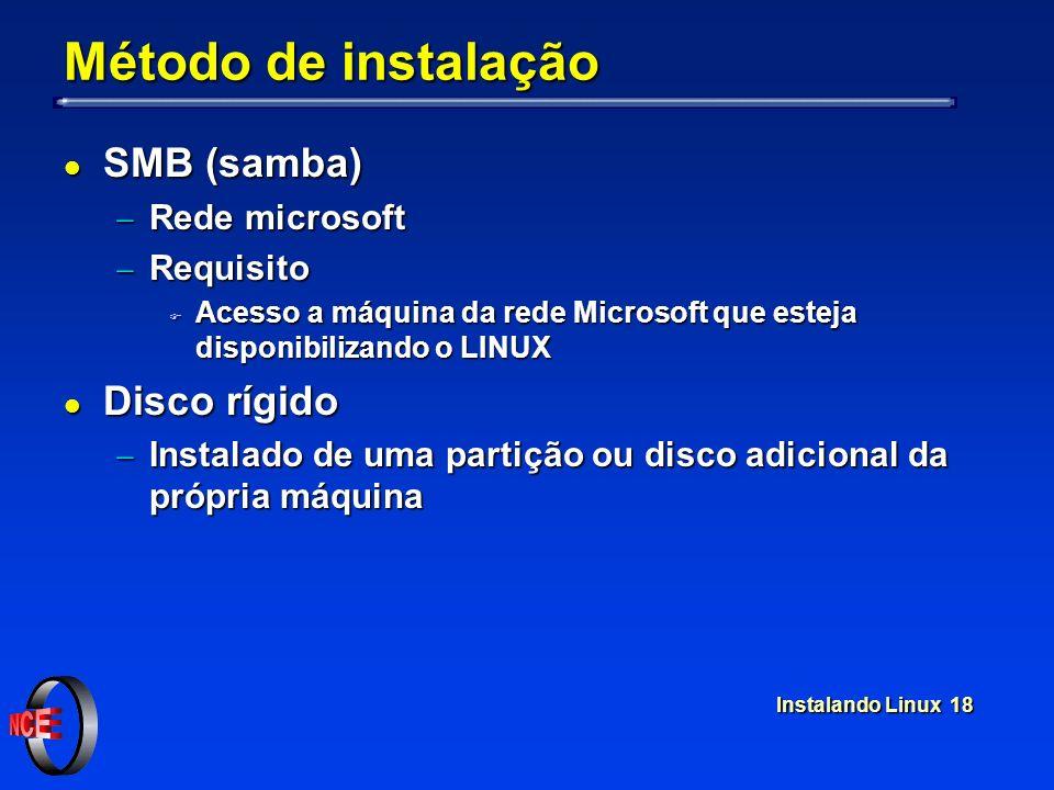 Instalando Linux 18 Método de instalação l SMB (samba) Rede microsoft Rede microsoft Requisito Requisito F Acesso a máquina da rede Microsoft que esteja disponibilizando o LINUX l Disco rígido Instalado de uma partição ou disco adicional da própria máquina Instalado de uma partição ou disco adicional da própria máquina