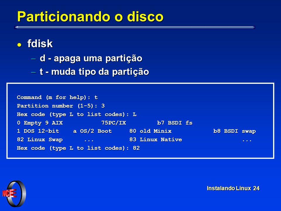 Instalando Linux 24 Particionando o disco l fdisk d - apaga uma partição d - apaga uma partição t - muda tipo da partição t - muda tipo da partição Co