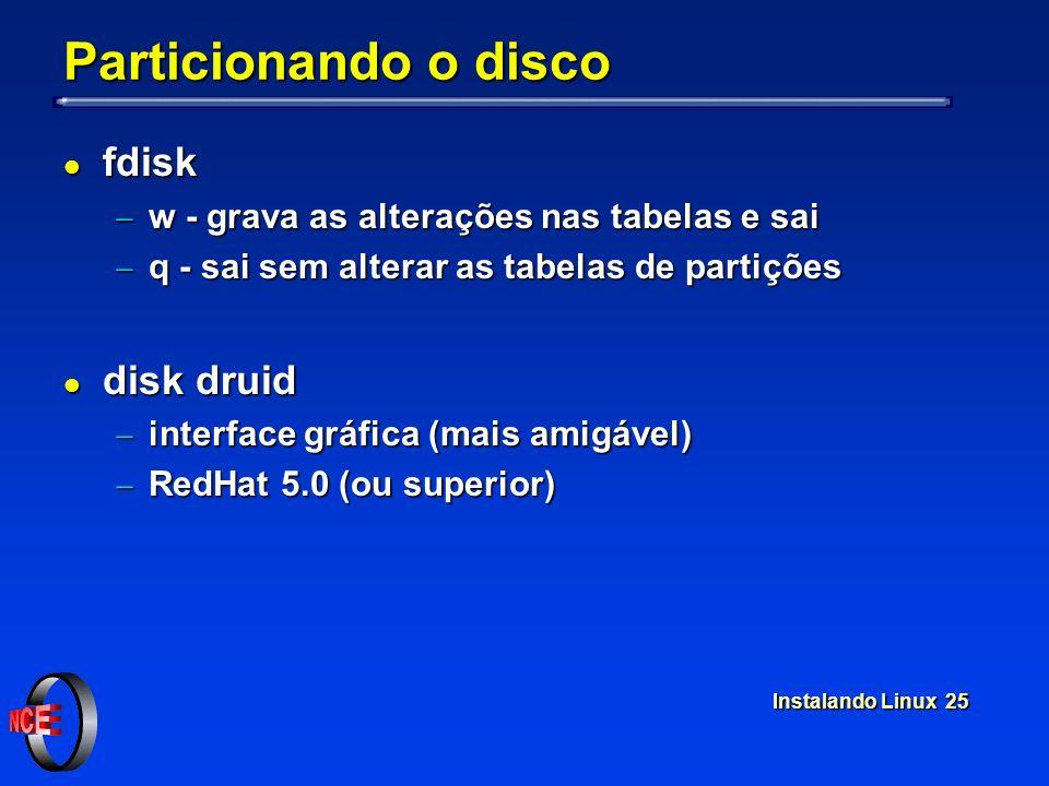 Instalando Linux 25 Particionando o disco l fdisk w - grava as alterações nas tabelas e sai w - grava as alterações nas tabelas e sai q - sai sem alte