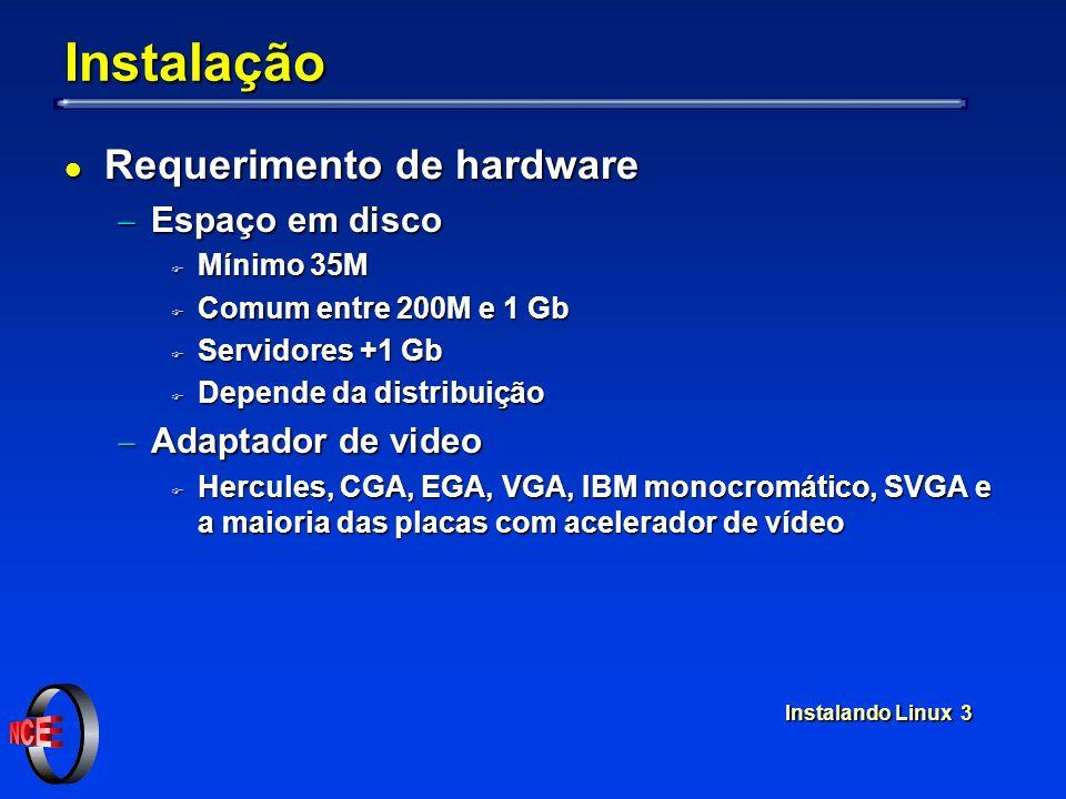 Instalando Linux 3 Instalação l Requerimento de hardware Espaço em disco Espaço em disco F Mínimo 35M F Comum entre 200M e 1 Gb F Servidores +1 Gb F Depende da distribuição Adaptador de video Adaptador de video F Hercules, CGA, EGA, VGA, IBM monocromático, SVGA e a maioria das placas com acelerador de vídeo
