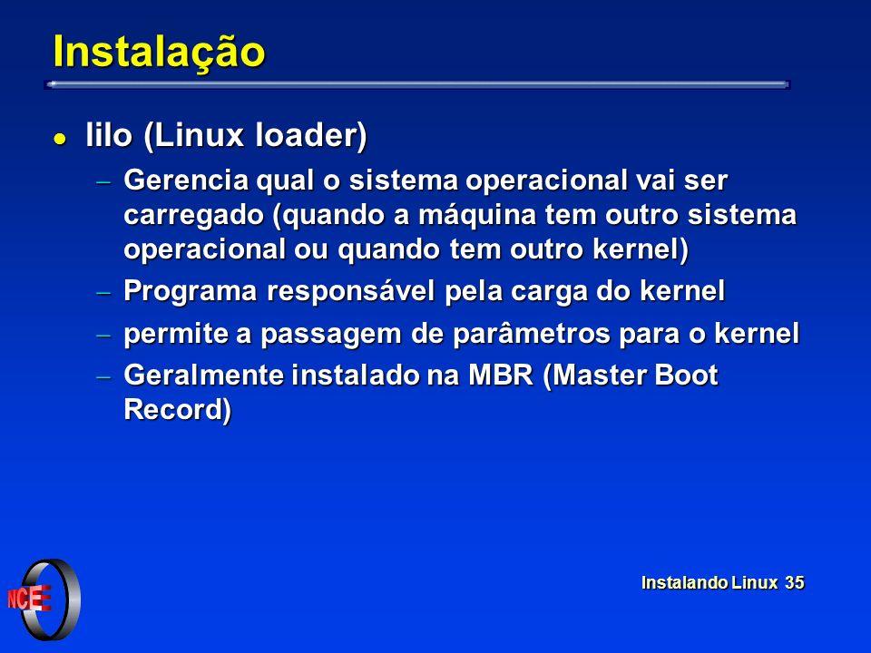 Instalando Linux 35 Instalação l lilo (Linux loader) Gerencia qual o sistema operacional vai ser carregado (quando a máquina tem outro sistema operacional ou quando tem outro kernel) Gerencia qual o sistema operacional vai ser carregado (quando a máquina tem outro sistema operacional ou quando tem outro kernel) Programa responsável pela carga do kernel Programa responsável pela carga do kernel permite a passagem de parâmetros para o kernel permite a passagem de parâmetros para o kernel Geralmente instalado na MBR (Master Boot Record) Geralmente instalado na MBR (Master Boot Record)