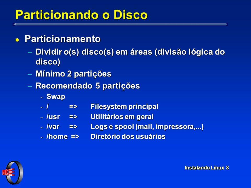 Instalando Linux 8 Particionando o Disco l Particionamento Dividir o(s) disco(s) em áreas (divisão lógica do disco) Dividir o(s) disco(s) em áreas (divisão lógica do disco) Mínimo 2 partições Mínimo 2 partições Recomendado 5 partições Recomendado 5 partições F Swap F / =>Filesystem principal F /usr =>Utilitários em geral F /var =>Logs e spool (mail, impressora,...) F /home =>Diretório dos usuários