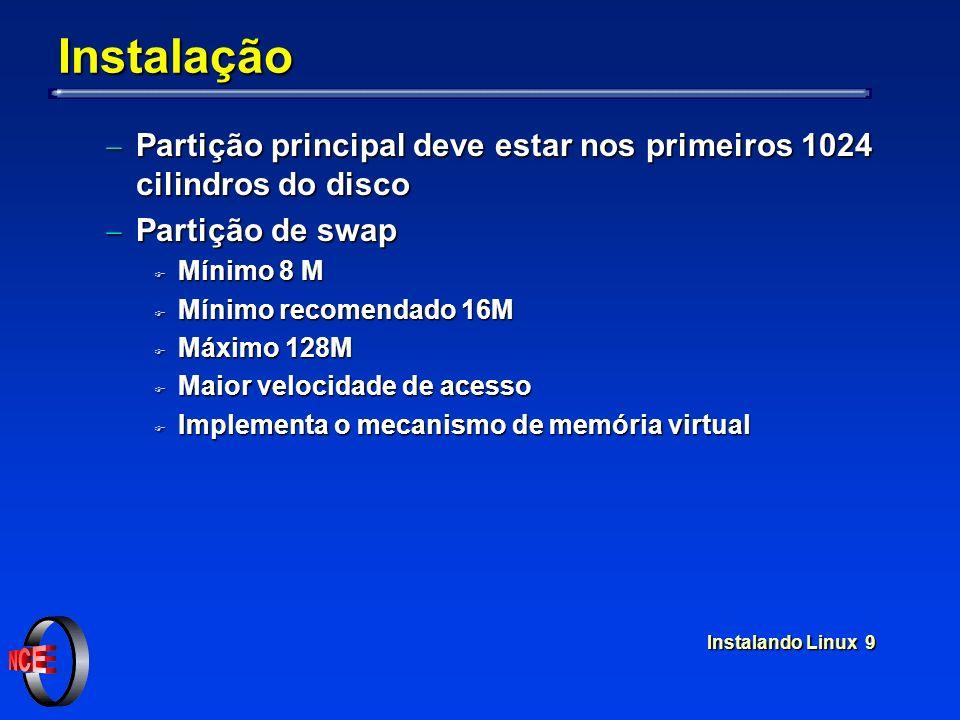 Instalando Linux 9 Instalação Partição principal deve estar nos primeiros 1024 cilindros do disco Partição principal deve estar nos primeiros 1024 cilindros do disco Partição de swap Partição de swap F Mínimo 8 M F Mínimo recomendado 16M F Máximo 128M F Maior velocidade de acesso F Implementa o mecanismo de memória virtual