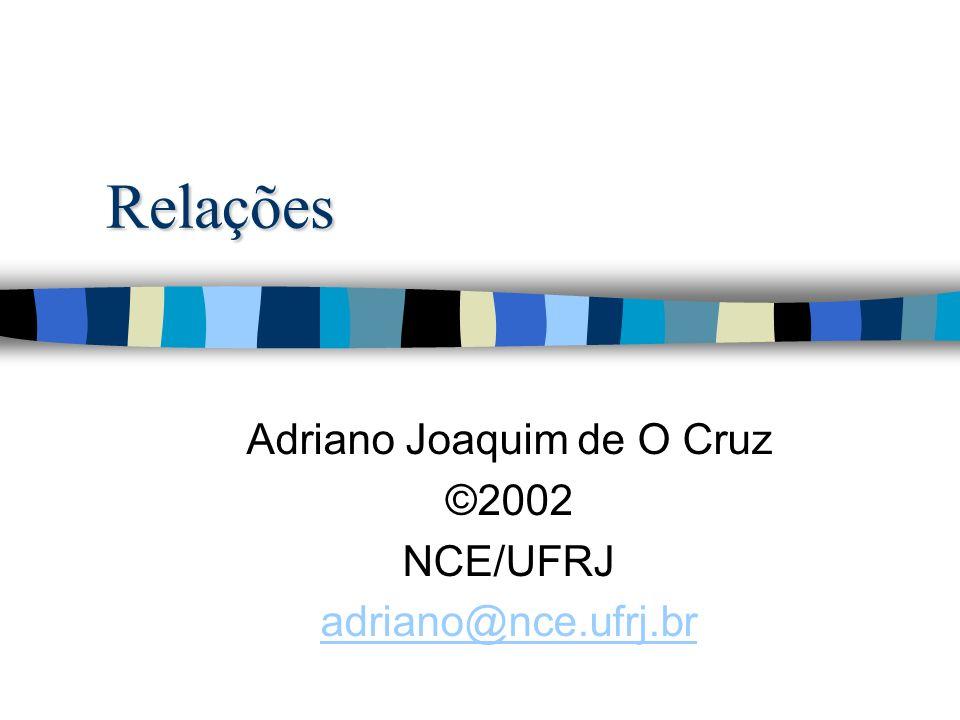 Relações Adriano Joaquim de O Cruz ©2002 NCE/UFRJ adriano@nce.ufrj.br