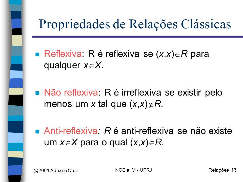 @2001 Adriano Cruz NCE e IM - UFRJRelações 13 Propriedades de Relações Clássicas n Reflexiva: R é reflexiva se (x,x) R para qualquer x X. n Não reflex