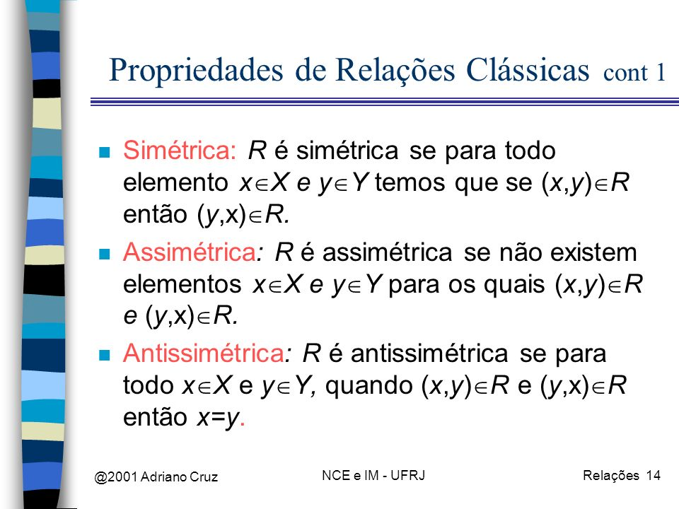 @2001 Adriano Cruz NCE e IM - UFRJRelações 14 Propriedades de Relações Clássicas cont 1 n Simétrica: R é simétrica se para todo elemento x X e y Y temos que se (x,y) R então (y,x) R.