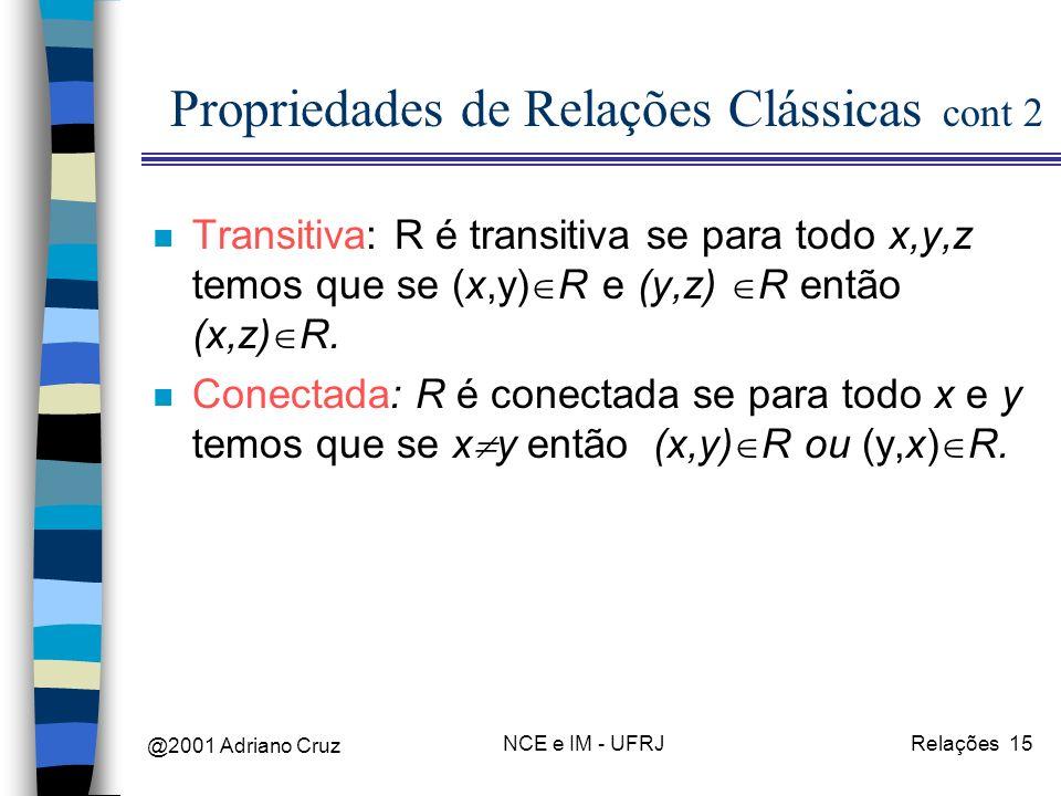 @2001 Adriano Cruz NCE e IM - UFRJRelações 15 Propriedades de Relações Clássicas cont 2 n Transitiva: R é transitiva se para todo x,y,z temos que se (x,y) R e (y,z) R então (x,z) R.