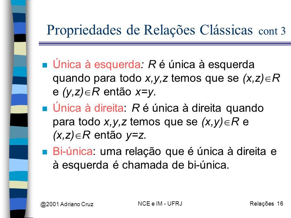 @2001 Adriano Cruz NCE e IM - UFRJRelações 16 Propriedades de Relações Clássicas cont 3 n Única à esquerda: R é única à esquerda quando para todo x,y,z temos que se (x,z) R e (y,z) R então x=y.