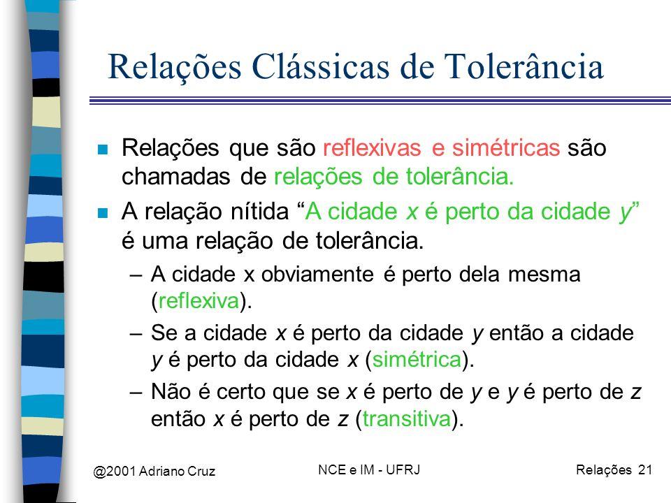 @2001 Adriano Cruz NCE e IM - UFRJRelações 21 Relações Clássicas de Tolerância n Relações que são reflexivas e simétricas são chamadas de relações de tolerância.