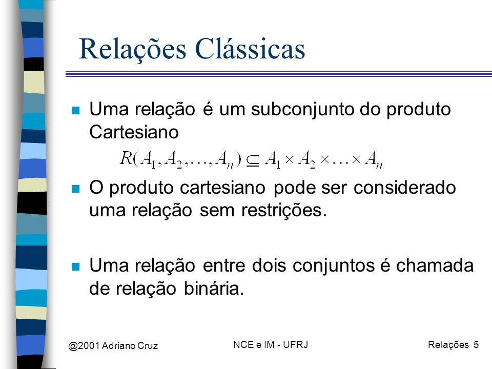 @2001 Adriano Cruz NCE e IM - UFRJRelações 5 Relações Clássicas n Uma relação é um subconjunto do produto Cartesiano n O produto cartesiano pode ser considerado uma relação sem restrições.