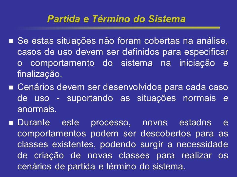 6 Partida e Término do Sistema Se estas situações não foram cobertas na análise, casos de uso devem ser definidos para especificar o comportamento do