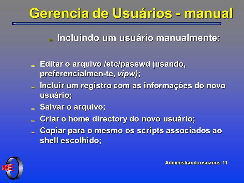 Administrando usuários 11 Gerencia de Usuários - manual ; Incluindo um usuário manualmente: ; Editar o arquivo /etc/passwd (usando, preferencialmen-te, vipw); ; Incluir um registro com as informações do novo usuário; ; Salvar o arquivo; ; Criar o home directory do novo usuário; ; Copiar para o mesmo os scripts associados ao shell escolhido;