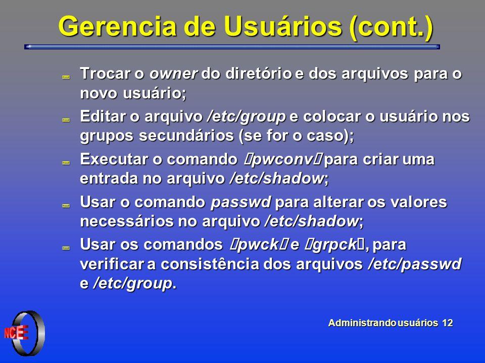 """Administrando usuários 12 Gerencia de Usuários (cont.) ; Trocar o owner do diretório e dos arquivos para o novo usuário; ; Editar o arquivo /etc/group e colocar o usuário nos grupos secundários (se for o caso); Executar o comando """"pwconv"""" para criar uma entrada no arquivo /etc/shadow; Executar o comando """"pwconv"""" para criar uma entrada no arquivo /etc/shadow; ; Usar o comando passwd para alterar os valores necessários no arquivo /etc/shadow; Usar os comandos """"pwck"""" e """"grpck"""", para verificar a consistência dos arquivos /etc/passwd e /etc/group."""