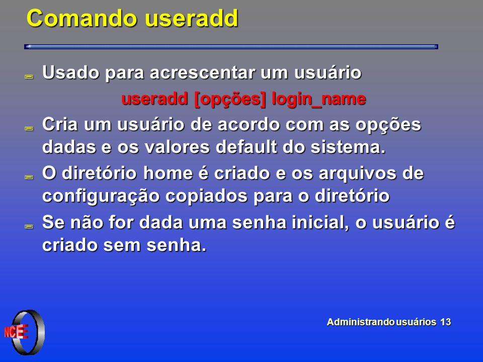 Administrando usuários 13 Comando useradd ; Usado para acrescentar um usuário useradd [opções] login_name ; Cria um usuário de acordo com as opções dadas e os valores default do sistema.