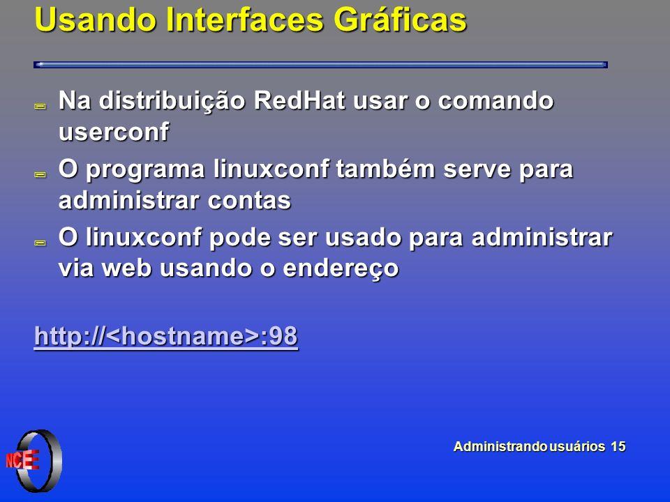 Administrando usuários 15 Usando Interfaces Gráficas ; Na distribuição RedHat usar o comando userconf ; O programa linuxconf também serve para administrar contas ; O linuxconf pode ser usado para administrar via web usando o endereço http:// :98