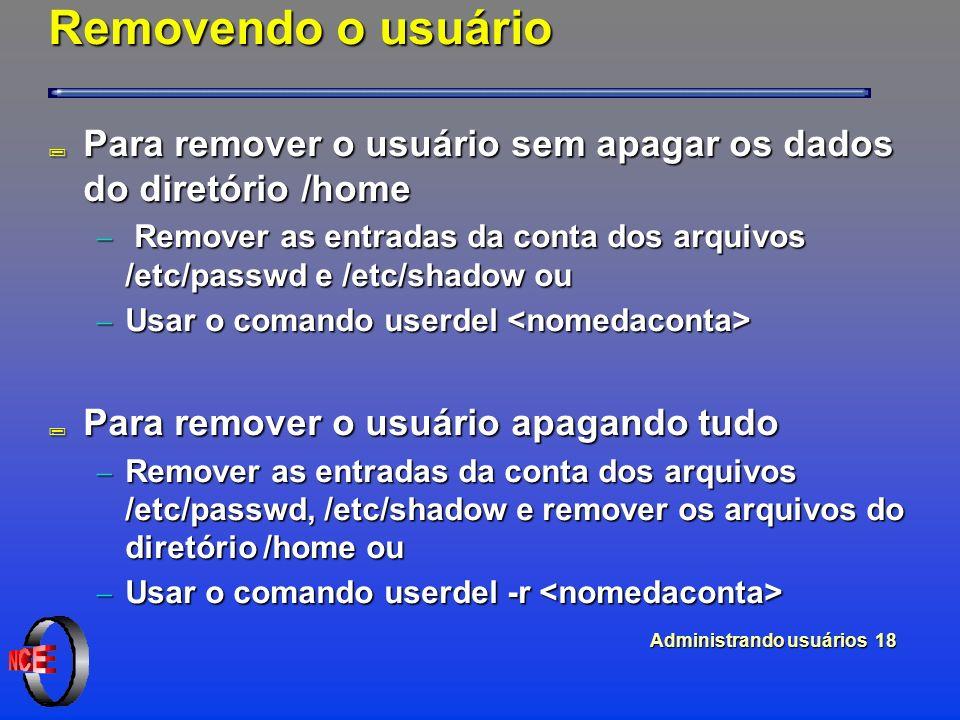 Administrando usuários 18 Removendo o usuário ; Para remover o usuário sem apagar os dados do diretório /home Remover as entradas da conta dos arquivos /etc/passwd e /etc/shadow ou Remover as entradas da conta dos arquivos /etc/passwd e /etc/shadow ou Usar o comando userdel Usar o comando userdel ; Para remover o usuário apagando tudo Remover as entradas da conta dos arquivos /etc/passwd, /etc/shadow e remover os arquivos do diretório /home ou Remover as entradas da conta dos arquivos /etc/passwd, /etc/shadow e remover os arquivos do diretório /home ou Usar o comando userdel -r Usar o comando userdel -r