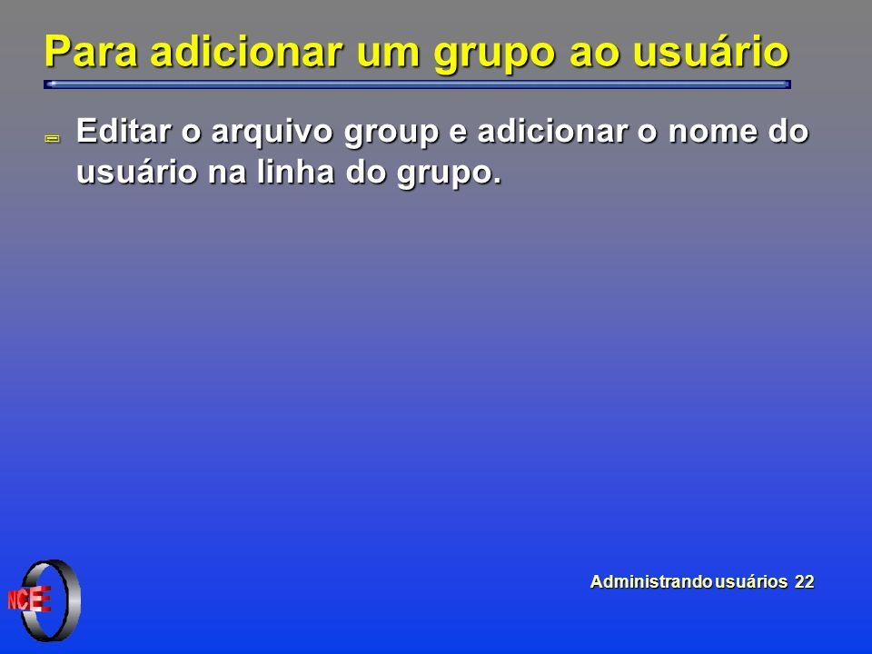 Administrando usuários 22 Para adicionar um grupo ao usuário ; Editar o arquivo group e adicionar o nome do usuário na linha do grupo.