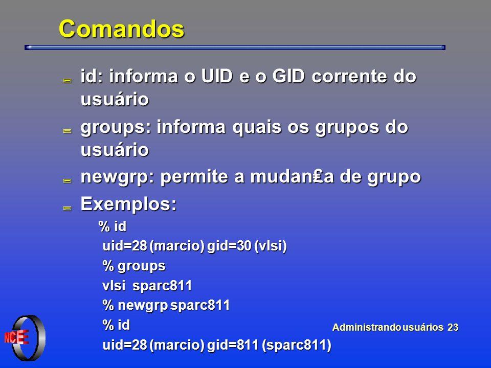 Administrando usuários 23 Comandos ; id: informa o UID e o GID corrente do usuário ; groups: informa quais os grupos do usuário ; newgrp: permite a mudana de grupo ; Exemplos: % id % id uid=28 (marcio) gid=30 (vlsi) uid=28 (marcio) gid=30 (vlsi) % groups % groups vlsi sparc811 vlsi sparc811 % newgrp sparc811 % newgrp sparc811 % id % id uid=28 (marcio) gid=811 (sparc811) uid=28 (marcio) gid=811 (sparc811)