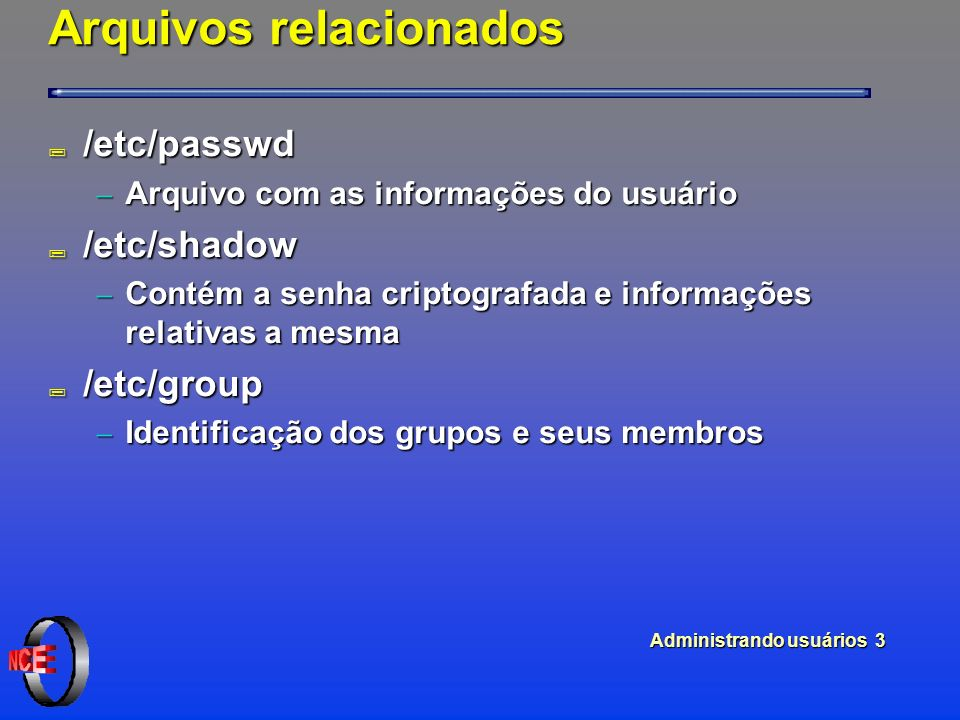 Administrando usuários 3 Arquivos relacionados ; /etc/passwd Arquivo com as informações do usuário Arquivo com as informações do usuário ; /etc/shadow Contém a senha criptografada e informações relativas a mesma Contém a senha criptografada e informações relativas a mesma ; /etc/group Identificação dos grupos e seus membros Identificação dos grupos e seus membros