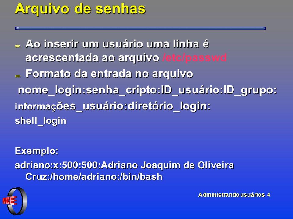 Administrando usuários 4 Arquivo de senhas Ao inserir um usuário uma linha é acrescentada ao arquivo Ao inserir um usuário uma linha é acrescentada ao arquivo /etc/passwd ; Formato da entrada no arquivo nome_login:senha_cripto:ID_usuário:ID_grupo: nome_login:senha_cripto:ID_usuário:ID_grupo: informaç ões_usuário:diretório_login: shell_loginExemplo: adriano:x:500:500:Adriano Joaquim de Oliveira Cruz:/home/adriano:/bin/bash