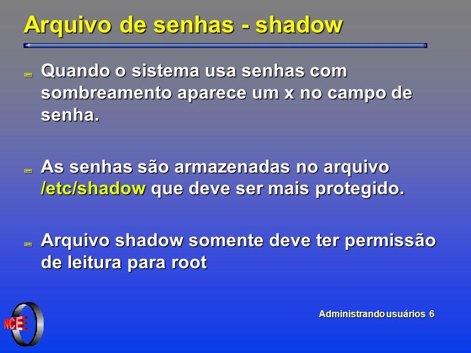 Administrando usuários 6 Arquivo de senhas - shadow ; Quando o sistema usa senhas com sombreamento aparece um x no campo de senha.