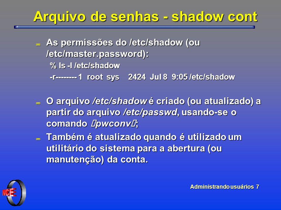 """Administrando usuários 7 Arquivo de senhas - shadow cont ; As permissões do /etc/shadow (ou /etc/master.password): % ls -l /etc/shadow -r-------- 1 root sys 2424 Jul 8 9:05 /etc/shadow O arquivo /etc/shadow é criado (ou atualizado) a partir do arquivo /etc/passwd, usando-se o comando """"pwconv""""; O arquivo /etc/shadow é criado (ou atualizado) a partir do arquivo /etc/passwd, usando-se o comando """"pwconv""""; ; Também é atualizado quando é utilizado um utilitário do sistema para a abertura (ou manutenção) da conta."""