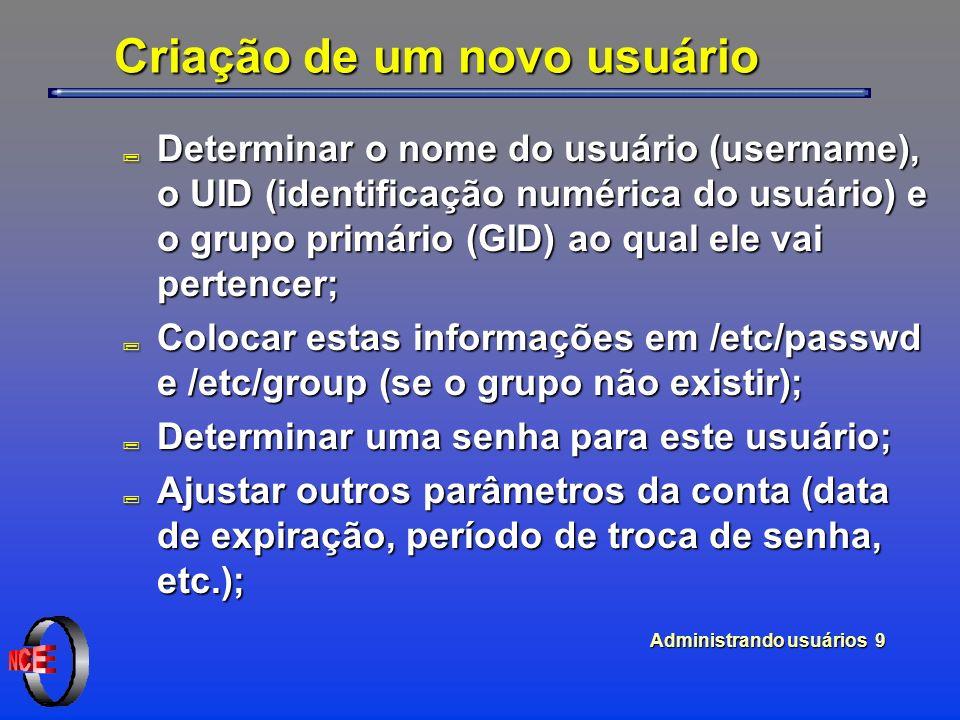 Administrando usuários 9 Criação de um novo usuário ; Determinar o nome do usuário (username), o UID (identificação numérica do usuário) e o grupo primário (GID) ao qual ele vai pertencer; ; Colocar estas informações em /etc/passwd e /etc/group (se o grupo não existir); ; Determinar uma senha para este usuário; ; Ajustar outros parâmetros da conta (data de expiração, período de troca de senha, etc.);