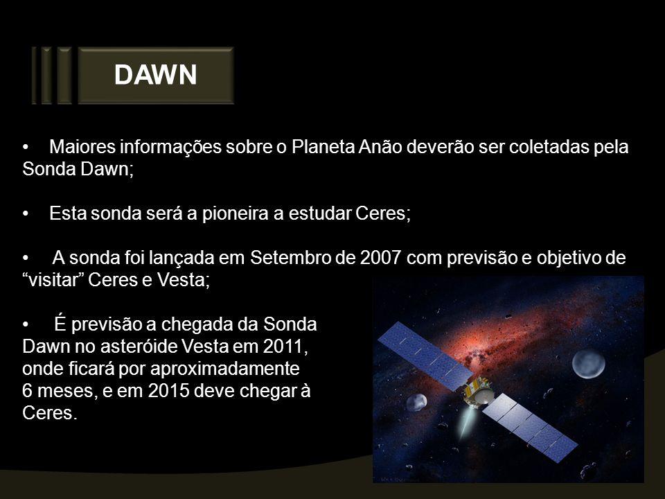 DAWN Maiores informações sobre o Planeta Anão deverão ser coletadas pela Sonda Dawn; Esta sonda será a pioneira a estudar Ceres; A sonda foi lançada e