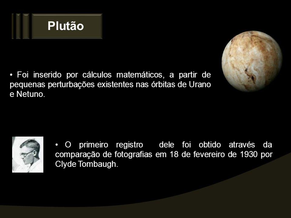 Plutão Foi inserido por cálculos matemáticos, a partir de pequenas perturbações existentes nas órbitas de Urano e Netuno. O primeiro registro dele foi