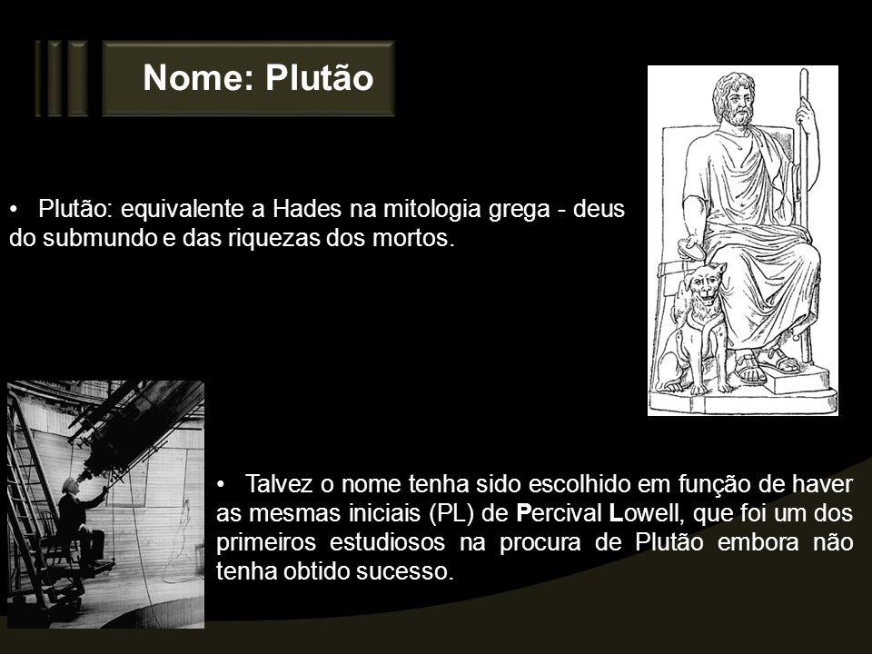 Nome: Plutão Plutão: equivalente a Hades na mitologia grega - deus do submundo e das riquezas dos mortos. Talvez o nome tenha sido escolhido em função