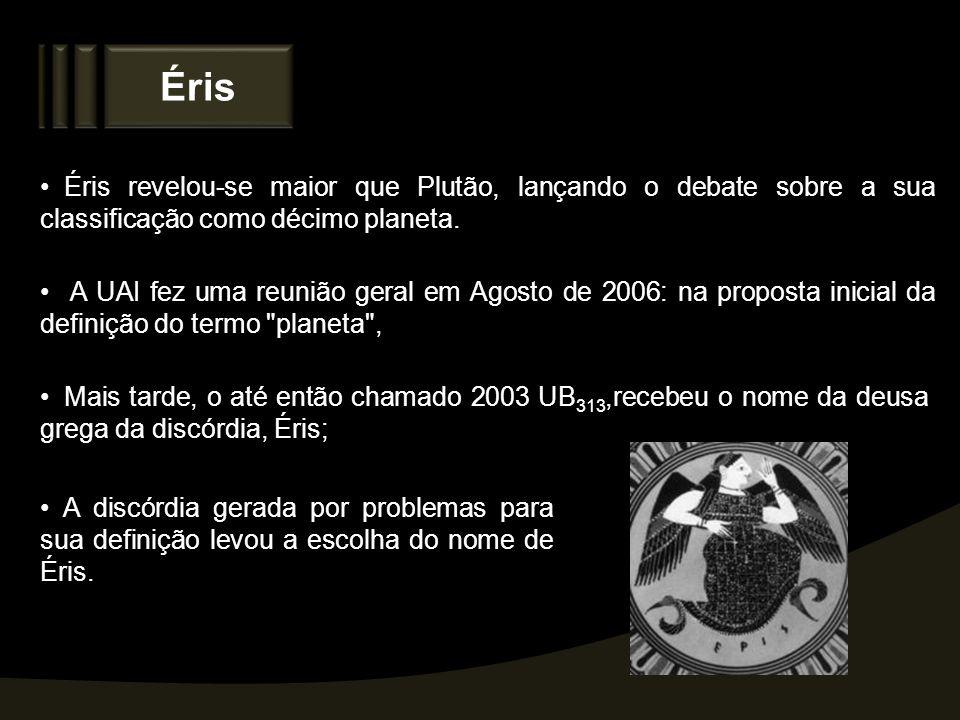 Éris Éris revelou-se maior que Plutão, lançando o debate sobre a sua classificação como décimo planeta. A UAI fez uma reunião geral em Agosto de 2006: