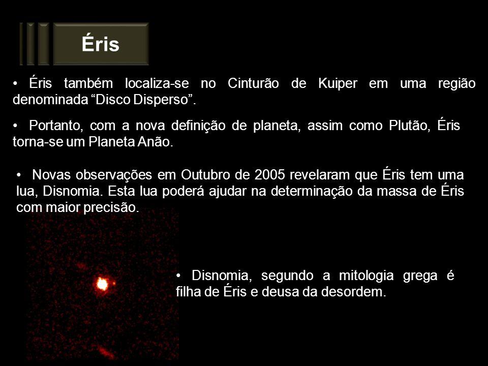 Éris Portanto, com a nova definição de planeta, assim como Plutão, Éris torna-se um Planeta Anão. Éris também localiza-se no Cinturão de Kuiper em uma