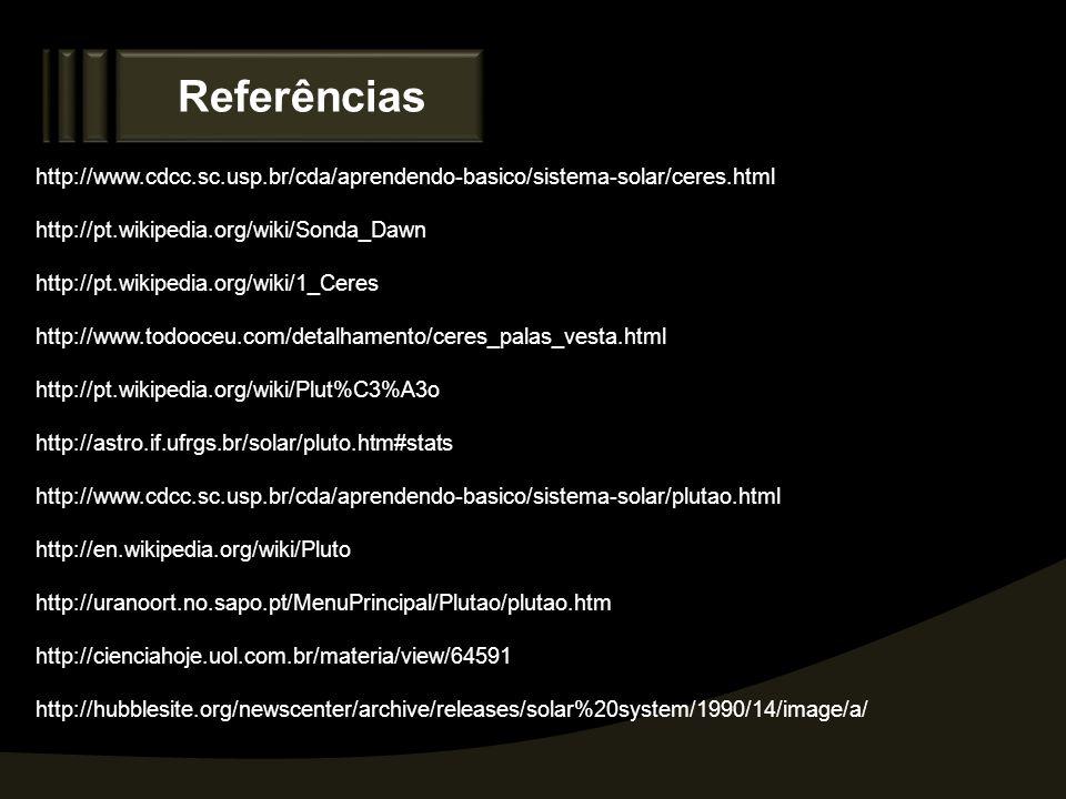 Referências http://www.cdcc.sc.usp.br/cda/aprendendo-basico/sistema-solar/ceres.html http://pt.wikipedia.org/wiki/Sonda_Dawn http://pt.wikipedia.org/w