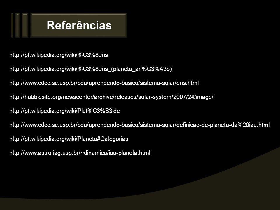 Referências http://pt.wikipedia.org/wiki/%C3%89ris http://pt.wikipedia.org/wiki/%C3%89ris_(planeta_an%C3%A3o) http://www.cdcc.sc.usp.br/cda/aprendendo