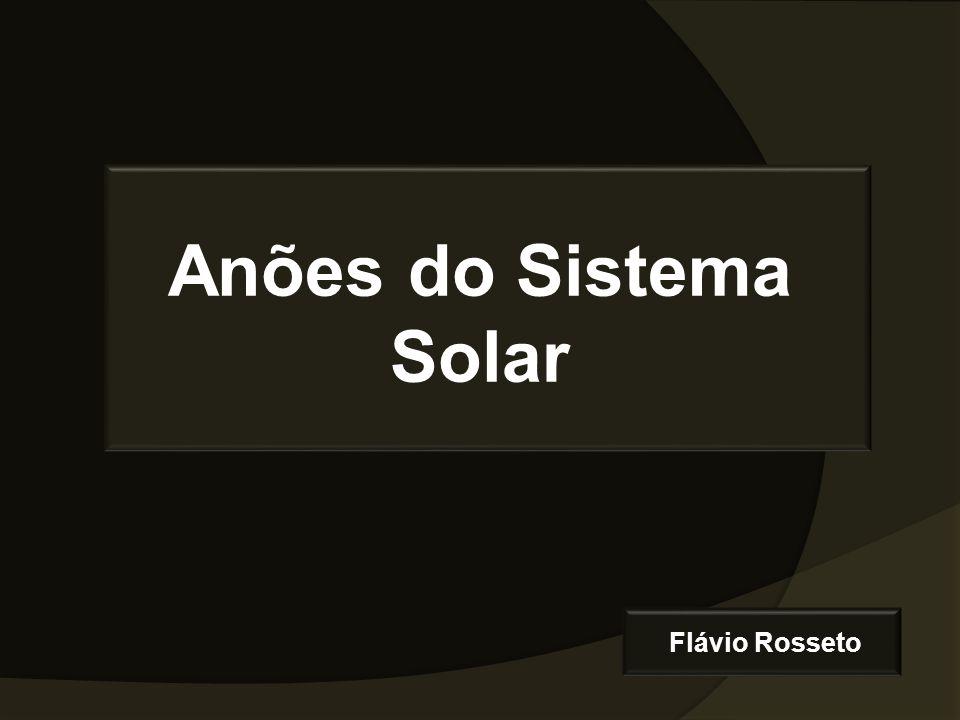 Anões do Sistema Solar Flávio Rosseto